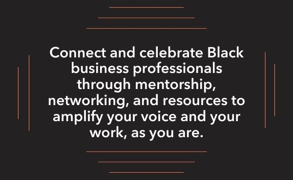 Connect and celebrate Black business professionals through mentorship, networking, and resources to amplify your voice and your work, as you are.