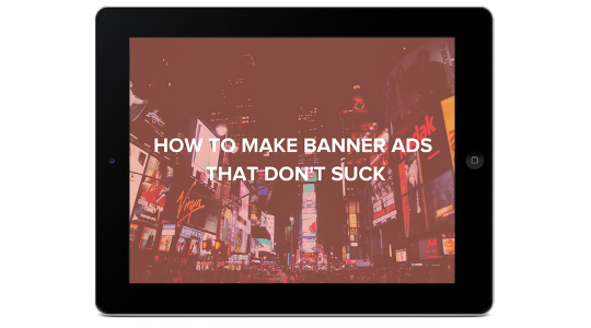 How to Make Banner Ads That Don't Suck